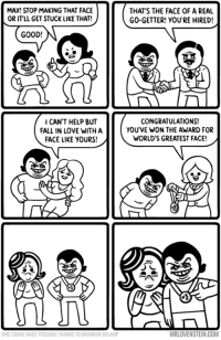 That face.  Secret Panels HERE 🏅mrlovenstein.com/comic/793 Card Game Kickstarter HERE missionsnollygoster.com: MAX! STOP MAKING THAT FACE  OR ITLL GET STUCK LIKE THAT!  THAT'S THE FACE OF A REAL  GO-GETTER! YOU'RE HIRED!  GOOD!  CAN'T HELP BUT  FALL IN LOVE WITH A  FACE LIKE YOURS!  CONGRATULATIONS!  YOU'VE WON THE AWARD FOR  WORLD'S GREATEST FACE!  THIS COMIC MADE POSSIBLE THANKS TO BRANDON DELAMP  MRLOVENSTEIN.COM That face.  Secret Panels HERE 🏅mrlovenstein.com/comic/793 Card Game Kickstarter HERE missionsnollygoster.com