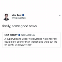 Life, Memes, and News: Max Tani  @maxwelltani  finally, some good news  USA TODAY@USATODAY  A supervolcano under Yellowstone National Park  could blow sooner than though and wipe out life  on Earth. usat.ly/2yi4TgF Just some more good news today! 😂💀🤦‍♂️ https://t.co/AIVKiGvtde