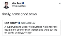 Life, News, and Earth: Max Tani  @maxwelltani  finally, some good news  USA TODAY@USATODAY  A supervolcano under Yellowstone National Park  could blow sooner than though and wipe out life  on Earth. usat.ly/2yi4 TgF