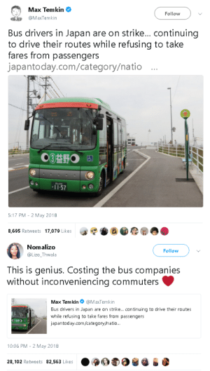 goawfma: this is how you fight capitalism: Max Temkin  @MaxTemkin  Follow  Bus drivers in Japan are on strike... continuing  to drive their routes while refusing to take  fares from passengers  japantoday.com/category/natio...  ひ  57  5:17 PM - 2 May 2018  8,695 Retweets 17.079 Likes   Nomalizo  @Lizo_Thwala  Follow  This is genius. Costing the bus companies  without inconveniencing commutersC  Ma. Term kin。@MaxTem kín  Bus drivers in Japan are on strike... continuing to drive their routes  while refusing to take fares from passengers  japantoday.com/category/natio  10:06 PM- 2 May 2018  .900  28,102 Retweets 82,563 Likes goawfma: this is how you fight capitalism