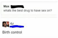 Meme, Sex, and Control: Max  whats the best drug to have sex on?  CJ  Birth control @boywithnojob is a meme lord