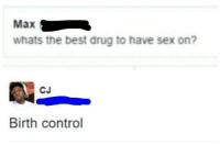 Haveing Sex: Max  whats the best drug to have sex on?  CJ  Birth control