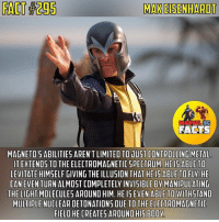 Magneto doesn't mess around. If it weren't for Reverse Flash, he would be my favorite villain. I love how Michael Fassbender portrays this character. He's done the best so far.👌🏼 - QOTD: Who is your favorite villain? Comment below!💥⬇ - AOTD: Like I said it is Reverse Flash.⚡️ - magneto maxeisenhardt eriklensherr xmen xmenfirstclass marvel marvelcomics marveluniverse marvelcinematicuniverse marvelentertainment marvelstudios mcu marveldcfacts_: MAXEISENHARDT  FACTS  MAGNETO 5 ABILITIE5 AREN'T LIMITED TO UUST CONTROLLING METAL  ITEXTENDS TO THE ELECTROMAGNETIC SPECTRUM, HE15 ABLE TO  LEVITATE HIMSELF GIVING THE ILLUSION THAT HE IS ABLE TO FLY, HE  CAN EVEN  TURN ALMOST COMPLETELY INVISIBLE BV MANIPULATING  THE LIGHTMOLECULES AROUND HIM. HE IS EVEN ABLE TO WITHSTAND  MULTIPLE NUCLEAR DETONATIONS DUE TO THE ELECTROMAGNETIC  FIELD HE CREATES AROUND HIS BOOV Magneto doesn't mess around. If it weren't for Reverse Flash, he would be my favorite villain. I love how Michael Fassbender portrays this character. He's done the best so far.👌🏼 - QOTD: Who is your favorite villain? Comment below!💥⬇ - AOTD: Like I said it is Reverse Flash.⚡️ - magneto maxeisenhardt eriklensherr xmen xmenfirstclass marvel marvelcomics marveluniverse marvelcinematicuniverse marvelentertainment marvelstudios mcu marveldcfacts_