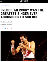 Tumblr, Blog, and Home: MAXIM  HOME ENTERTAINMENT  FREDDIE MERCURY WAS THE  ACCORDING TO SCIENCE  GREATEST SINGER EVER,  What do you think?  BY STEVE HUFF, NOV 25, 2018 jenny2x4: