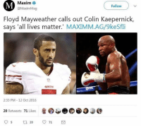 All Lives Matter, Colin Kaepernick, and Floyd Mayweather: Maxim  @MaximMag  Follow  Floyd Mayweather calls out Colin Kaepernick,  says 'all lives matter.' MAXIMM.AG/9keSfi  4962细  2:33 PM -12 Oct 2016  20 Retweets 71 Likes I keep coming across these Mayweather posts and keep gaining more respect for him. ---------- Follow our pages! 🇺🇸 @drunkamerica @ragingpatriots ---------- conservative republican maga presidentrump makeamericagreatagain nobama trumptrain trump2017 saturdaysarefortheboys merica usa military supportourtroops thinblueline backtheblue