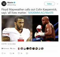 All Lives Matter, America, and Colin Kaepernick: Maxim  @MaximMag  Follow  Floyd Mayweather calls out Colin Kaepernick,  says 'all lives matter.' MAXIMM.AG/9keSfli  49  2:33 PM - 12 Oct 2016  20 Retweets 71 Likes So much respect for Maywheather he's a true Patriot!🇺🇸🇺🇸🇺🇸🇺🇸🇺🇸 liberal maga conservative constitution like follow presidenttrump resist stupidliberals merica america stupiddemocrats donaldtrump trump2016 patriot trump yeeyee presidentdonaldtrump draintheswamp makeamericagreatagain trumptrain triggered Partners --------------------- @too_savage_for_democrats🐍 @raised_right_🐘 @conservativemovement🎯 @millennial_republicans🇺🇸 @conservative.nation1776😎 @floridaconservatives🌴