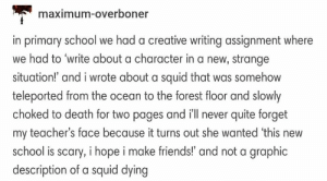 Friends, School, and Tumblr: maximum-overboner  in prinary school we hod a cretie wrting asignment where  we had to 'write about a character in a new, strange  situation! and i wrote about a squid that was somehow  teleported from the ocean to the forest floor and slowly  choked to death for two pages and ill never quite forget  my teacher's face because it turns out she wanted this new  school is scary, i hope i make friends!' and not a graphic  description of a squid dying The one about the squid in the forest: Tumblr Tells Some Wild Stories, And Here Are 19 Really Good Ones