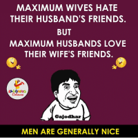 Men be Like bade Dilwale.. :P :V: MAXIMUM WIVES HATE  THEIR HUSBAND'S FRIENDS.  BUT  MAXIMUM HUSBANDS LOVE  THEIR WIFE'S FRIENDS.  LA GHING  Gajodhar  MEN ARE GENERALLY NICE Men be Like bade Dilwale.. :P :V