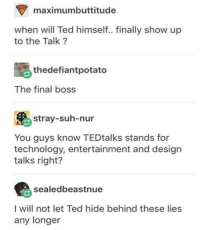 Final Boss, Ted, and Technology: maximumbuttitude  when will Ted himself.. finally show up  to the Talk?  thedefiantpotato  The final boss  stray-suh-nur  You guys know TEDtalks stands for  technology, entertainment and design  talks right?  sealedbeastnue  I will not let Ted hide behind these lies  any longer