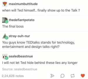 Final Boss, Ted, and Technology: maximumbuttitude  when will Ted himself.. finally show up to the Talk?  thedefiantpotato  The final boss  stray-suh-nur  You guys know TEDtalks stands for technology,  entertainment and design talks right?  sealedbeastnue  I will not let Ted hide behind these lies any longer  Source: sealedbeastnue  2,24,626 notes Teddy the liar