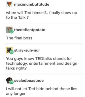 Dank, Final Boss, and Memes: maximumbuttitude  when will Ted himself.. finally show up  to the Talk?  thedefiantpotato  The final boss  stray-suh-nur  You guys know TEDtalks stands for  technology, entertainment and design  talks right?  sealedbeastnue  I will not let Ted hide behind these lies  any longer We must hear from Ted by Trollalola MORE MEMES
