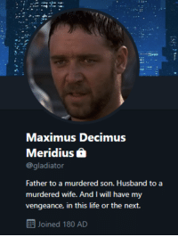 Funny, Gladiator, and Life: Maximus Decimus  Meridius 6  @gladiator  Father to a murdered son. Husband to a  murdered wife. And I will have my  vengeance, in this life or the next.  Joined 180 AD If the gladiator were on twitter