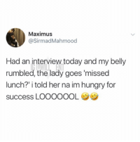 "Hungry, Maximus, and Memes: Maximus  @SirmadMahmood  Had an interview today and my belly  rumbled, the lady goes 'missed  lunch?"" i told her na im hungry for  success LOOOOOOL This guy is going places"