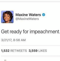 Maxine Waters, For, and Waters: Maxine Waters  (a MaxineWaters  Get ready for impeachment  3/21/17, 8:56 AM  1,532  RETWEETS 3,559  LIKES