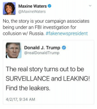 """Fbi, Memes, and Focus: Maxine Waters  @Maxine Waters  No, the story is your campaign associates  being under an FBI investigation for  collusion w/ Russia  #fakenewspresident  Donald J. Trump  realDonald Trump  The real story turns out to be  SURVEILLANCE and LEAKING!  Find the leakers.  4/2/17, 9:34 AM maxinewaters on trump trying to change the focus from what is """"leaked"""" to """"who leaked it"""" 🤔🤔🤔 thoughts?"""