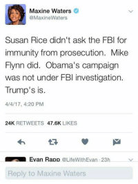Fbi, 4 20, and Ask: Maxine Waters  @Maxine Waters  Susan Rice didn't ask the FBI for  immunity from prosecution. Mike  Flynn did. Obama's campaign  was not under FBI investigation.  Trump's is.  4/4/17, 4:20 PM  24K  RETWEETS  47.6K  LIKES  Evan Rapp  LifeWithEvan 23h  v  Reply to Maxine Waters