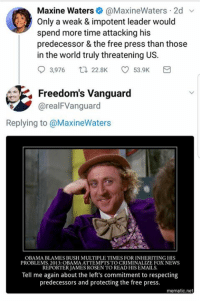 (JV): Maxine Waters@MaxineWaters 2d v  Only a weak & impotent leader would  spend more time attacking his  predecessor & the free press than those  in the world truly threatening US.  93,976ロ22.BK ㅇ 53.9K  Freedom's Vanguard  @realFVanguard  Replying to @MaxineWaters  OBAMA BLAMES BUSH MULTIPLE TIMES FOR INHERITING HIS  PROBLEMS. 2013: OBAMA ATTEMPTS TO CRIMINALIZE FOX NEWS  REPORTER JAMES ROSEN TO READ HIS EMAILS  Tell me again about the left's commitment to respecting  predecessors and protecting the free press.  mematic.net (JV)
