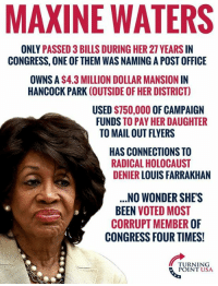 post office: MAXINE WATERS  ONLY PASSED 3 BILLS DURING HER 27 YEARS IN  CONGRESS, ONE OF THEM WAS NAMING A POST OFFICE  OWNS A $4.3 MILLION DOLLAR MANSION IN  HANCOCK PARK (OUTSIDE OF HER DISTRICT)  USED $750,000 OF CAMPAIGN  FUNDS TO PAY HER DAUGHTER  TO MAIL OUT FLYERS  HAS CONNECTIONS TO  RADICAL HOLOCAUST  DENIER LOUIS FARRAKHAN  .NO WONDER SHE'S  BEEN VOTED MOST  CORRUPT MEMBER OF  CONGRESS FOUR TIMES!  TURNING  POINT USA