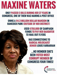 Everyone should know these facts!: MAXINE WATERS  ONLY PASSED 3 BILLS DURING HER 27 YEARS IN  CONGRESS, ONE OF THEM WAS NAMING A POST OFFICE  OWNS A S4.3 MILLION DOLLAR MANSION IN  HANCOCK PARK (OUTSIDE OF HER DISTRICT)  USED $750,000 OF CAMPAIGN  FUNDS TO PAY HER DAUGHTER  TO MAIL OUT FLYERS  HAS CONNECTIONS TO  RADICAL HOLOCAUST  DENIER LOUIS FARRAKHAN  .NO WONDER SHE'S  BEEN VOTED MOST  CORRUPT MEMBER OF  CONGRESS FOUR TIMES!  TURNING  POINT USA Everyone should know these facts!