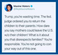 Children, Parents, and Time: Maxine Waters  @RepMaxineWaters  Trump, you're wasting time. The fed  judge ordered you to return the  children to their parents. How dare  you say mothers could leave the U.S.  w/o their children! What is it about  you that disrespects families? You're  responsible. You're not going to con  your way out of this one.