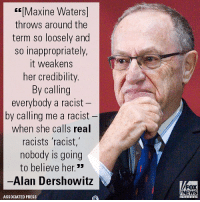 Harvard law professor Alan M. Dershowitz had some strong words for Maxine Waters, who accused him of being a racist.: Maxine Waters]  throws around the  term so loosely and  so inappropriately,  it weakens  her credibility  By calling  everybody a racist  by calling me a racist  when she calls real  racists racist,  nobody is going  to believe her.33  -Alan Dershowitz  FOX  NEWS  ASSOCIATED PRESS Harvard law professor Alan M. Dershowitz had some strong words for Maxine Waters, who accused him of being a racist.