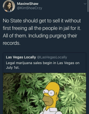 preach itttt: MaxineShaw  @KimShoeCrzy  No State should get to sell it without  first freeing all the people in jail for it.  All of them. Including purging their  records.  Las Vegas Locally @LasVegasLocally  Legal marijuana sales begin in Las Vegas on  July 1st. preach itttt