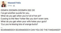 Bad, Memes, and Fandango: Maxwell Felix  2hrs .  OOMPA DOOMPA DOOMPA DEE DO  I've got another puzzle for you.  What do you get when you're full of hot air?  Cussing to the New Yorker like you don't even care.  What do you get when your wife hates your guts?  'Cuz you're kissing lots of orange butts?  SCARAMOOCH SCARAMOOCH CAN YOU DO THE FANDANGO? That Scaramucci was a bad egg.