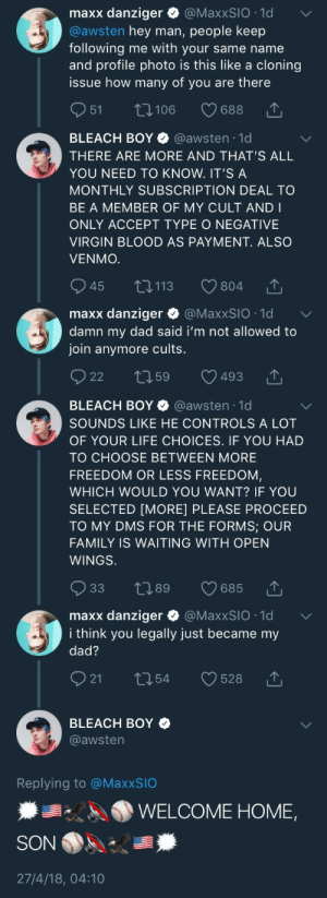 Dad, Family, and Life: maxx danziger Q @MaxxSIO .1d  @awsten hey man, people keep  following me with your same name  and profile photo is this like a cloning  issue how many of you are there  1,106  688  BLEACH BOY @awsten 1d  THERE ARE MORE AND THAT'S ALL  YOU NEED TO KNOW. IT'S A  MONTHLY SUBSCRIPTION DEAL TO  BE A MEMBER OF MY CULT AND I  ONLY ACCEPT TYPE O NEGATIVE  VIRGIN BLOOD AS PAYMENT. ALSO  VENMO.  945 t0113  804  ,↑  maxx danziger Q @MaxxSIO .1d  damn my dad said i'm not allowed to  join anymore cults.  22 59 493 1.  ,↑   BLEACH BOY Φ @awsten-1 d  SOUNDS LIKE HE CONTROLS A LOT  OF YOUR LIFE CHOICES. IF YOU HAD  TO CHOOSE BETWEEN MORE  FREEDOM OR LESS FREEDOM  WHICH WOULD YOU WANT? IF YOU  SELECTED [MORE] PLEASE PROCEED  TO MY DMS FOR THE FORMS; OUR  FAMILY IS WAITING WITH OPEN  WINGS.  033 t 89  685 ↑  maxx danziger ● @MaxxSIO-1d  i think you legally just became my  dad?  ﹀  021 t 54 528   BLEACH BOY  @awstern  Replying to @MaxxSIO  秦  AA. WELCOME HOME,  27/4/18, 04:10 the-strangest-of-fandoms:my faves