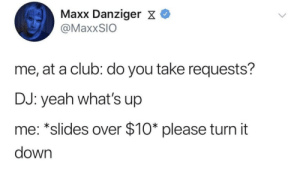 Please and thank you.: Maxx Danziger X  @MaxxSIO  me, at a club: do you take requests?  DJ: yeah what's up  me: *slides over $10* please turn it  down Please and thank you.