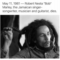 "May 11, 1981  Robert Nesta ""Bob  Marley, the Jamaican singer-  songwriter, musician and guitarist, dies."