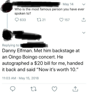 "Back, Who, and Danny Elfman: May 14  Who is the most famous person you have ever  spoken to?  633  21  O 157  Replying to  Danny Elfman. Met him backstage at  an Oingo Boingo concert. He  autographed a $20 bill for me, handed  it back and said ""Now it's worth 10.""  11:03 AM May 15, 2018"