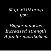 Gym, Nice, and May: May 2019 bring  you...  Bigger muscles  Increased strength  A faster metabolism Faster metabolism would be nice.