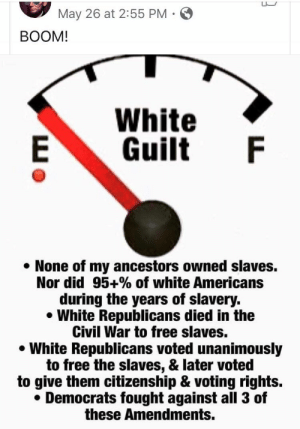 What the actual fuck: May 26 at 2:55 PM  BOOM!  White  Guilt F  E  None of my ancestors owned slaves.  Nor did 95+% of white Americans  during the years of slavery.  White Republicans died in the  Civil War to free slaves.  White Republicans voted unanimously  to free the slaves, & later voted  to give them citizenship & voting rights.  Democrats fought against all 3 of  these Amendments. What the actual fuck
