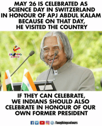 Science: MAY 26 IS CELEBRATED AS  SCIENCE DAY IN SWITZERLAND  IN HONOUR OF APJ ABDUL KALAM  BECAUSE ON THAT DAY  HE VISITED THE COUNTRY  LAUSHING  IF THEY CAN CELEBRATE,  WE INDIANS SHOULD ALSC  CELEBRATE IN HONOUR OF OUR  OWN FORMER PRESIDENT