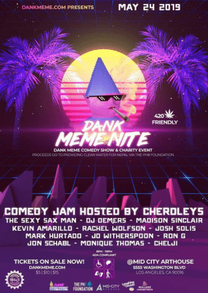 Children, Dank, and Life: MAY 2H 2019  DANKMEME.COM PRESENTS  420  DANK  MEME NTE  FRIENDLY  DANK MEME COMEDY SHOW & CHARITY EVENT  PROCEEDS GO TO PROMDING CLEAN WATER FORNEPAL VIA THE PH8 FOUNDATION  COMEDY JAM HOSTED BY CHERDLEYS  THE SEXY SAX MAN DJ DEMERS MADISON SINCLAIR  KEVIN AMARILLO RACHEL WOLFSON JO5H SOLIS  MARK HURTADO JO WITHERSPOON RON G  UON SCHABL MONIQUE THOMAS CHELUI  8PM-10PM  ADA COMPLIANT  TICKETS ON SALE NOW!  @MID CITY ARTHOUSE  5555 WASHINGTON BLVD  ん@  DANKMEME.COM  $51$101$15  LOS ANGELES, CA 90016  S01c3  THE PH  A MIDCİTY 뱅.ee. E,  ROLLERZ Come laugh with the Dank Memes Gang in real life! Our next comedy show is also a charity event 😊  ✔️ We will have sign Language Interpreters  translating the comedians for the deaf  ✔️ We will be printing memes in Braille for the blind.  ✔️ All proceeds go to drilling wells and providing clean water for children in Nepal   Visit DankMeme[dot]com for $5 pre-sales and to learn more about Dank Meme Nite