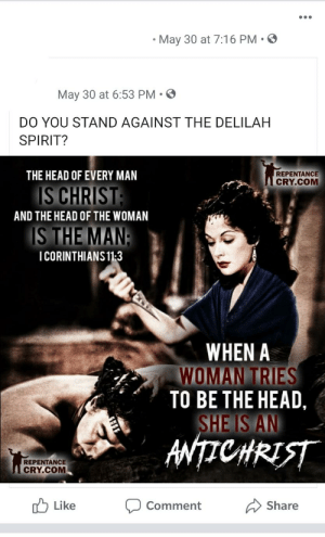 Head, Spirit, and Women: May 30 at 7:16 PM  May 30 at 6:53 PM  DO YOU STAND AGAINST THE DELILAH  SPIRIT?  REPENTANCE  CRY.COM  THE HEAD OF EVERY MAN  IS CHRIST:  AND THE HEAD OF THE WOMAN  IS THE MAN:  ICORINTHIANS 11-3  WHEN A  WOMAN TRIES  TO BE THE HEAD,  SHE IS AN  ANTICHRIST  REPENTANCE  CRY.COM  Like  Share  Comment Women are evil part 2