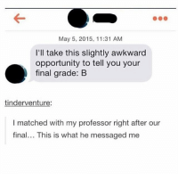 smash: May 5, 2015, 11:31 AM  I'll take this slightly awkward  opportunity to tell you your  final grade: B  tinderventure:  I matched with my professor right after our  final... This is what he messaged me smash