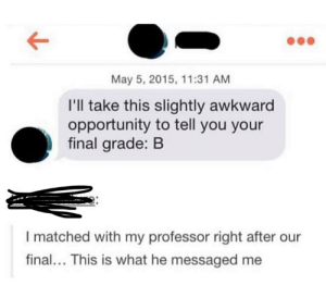 Is there anyway she can increase her grade: May 5, 2015, 11:31 AM  I'll take this slightly awkward  opportunity to tell you your  final grade: B  I matched with my professor right after our  final... This is what he messaged me Is there anyway she can increase her grade