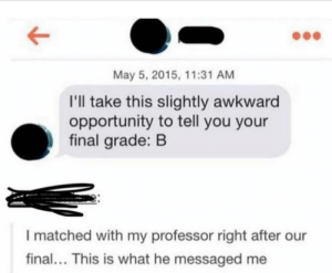 You both swiped right...: May 5, 2015, 11:31 AM  I'll take this slightly awkward  opportunity to tell you your  final grade: B  I matched with my professor right after our  final... This is what he messaged me You both swiped right...