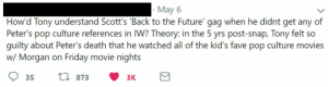 Omg the pinnacle of Endgame tweets - LoveU 3K: May 6  How'd Tony understand Scott's 'Back to the Future' gag when he didnt get any of  Peter's pop culture references in IW? Theory: in the 5 yrs post-snap, Tony felt so  guilty about Peter's death that he watched all of the kid's fave pop culture movies  w/ Morgan on Friday movie nights Omg the pinnacle of Endgame tweets - LoveU 3K