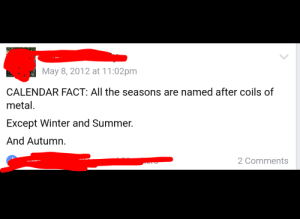 me irl: May 8, 2012 at 11:02pm  CALENDAR FACT: All the seasons are named after coils of  metal.  Except Winter and Summer.  And Autumn.  2 Comments me irl
