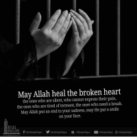 broken heart: May Allah heal the broken heart  the ones who are silent, who cannot express their pain,  the ones who are tired of torment, the ones who need a break.  May Allah put an end to your sadness, may He put a smile  on your face  BILAL  PHIL PS f drbilalphilips drbilalphilips bilalphilips C/bilalphilips gelbilalphilips  wwww.bilalphilips.com