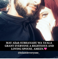 Love, Memes, and Word: MAY Allah SUBHANAHU WA TA'ALA  GRANT EVERYONE A RIGHTEOUS AND  LOVING SPOUSE. AMEEN.  @islam4everyone_ Love isn't a strong enough word for the one who brought me closer to Allah ❤️ may Allah subhanahu wa ta'ala grant everyone a righteous and loving spouse. AMEEN.💖