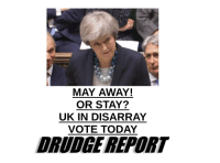 Today, Sick, and Drudge Report: MAY AWAY!  OR STAY?  UK IN DISARRAY  VOTE TODAY  DRUDGE REPORT