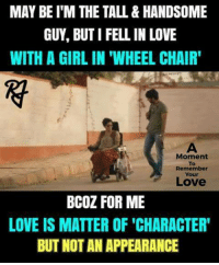 "Love, Memes, and Girl: MAY BE I'M THE TALL&HANDSOME  GUY, BUT I FELL IN LOVE  WITH A GIRL IN ""WHEEL CHAIR'  Moment  To  Remember  Your  Love  BCOZ FOR ME  LOVE IS MATTER OF 'CHARACTER  BUT NOT AN APPEARANCE"