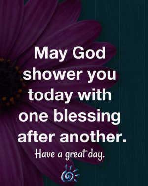 <3: May God  shower you  today with  one blessing  after another.  Have a great day  (3 <3