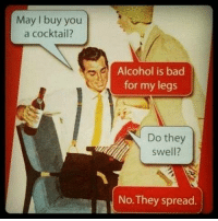 Alcohol: May I buy you  a cocktail?  Alcohol is bad  for my legs  Do they  swell?  No. They spread.