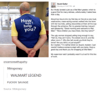 """Dank, 🤖, and Legend: may I  help  you?  oncemorewithapathy:  56blogscrazy:  WALMART LEGEND  FUCKIN' SAVAGE  Source: 56blogscrazy  David Geller  Monday at 10:07 PM  So I finally landed a job as a Wal-Mart greeter, which is  a good find for many retirees, unfortunately I lasted less  than a day.  About two hours into my first day on the job a very loud,  unattractive, mean-acting woman walked into the store  with her two kids, yelling obscenities at them all the way  through the entrance. Per my greeter training manual l  said pleasantly, """"Good morning and welcome to Wal-  Mart."""" Nice children you have there. Are they twins?""""  The ugly woman stopped yelling long enough to say,  """"Hell no, they ain't twins. The oldest one is 9, and the  other one is 7. Why the hell would you think they're  twins? Are you blind, or just stupid?""""  So I replied,  """"I'm neither blind nor stupid, madam. Ijust  couldn't believe someone slept with you twice. Have a  good day and thank you for shopping at Wal-Mart.""""  My supervisor said I probably wasn't cut out for this line  of work."""
