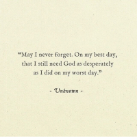 """worst day: """"May I never forget. On my best day,  that I still need God as desperatelv  as I did on my worst day.""""  - Unknown-"""