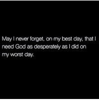 worst day: May I never forget, on my best day, that I  need God as desperately as I did on  my worst day.
